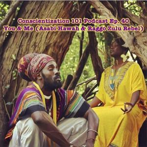 Conscientization 101 Podcast Ep. 40 You & Me -Asabi Hawah & Raggo Zulu Rebel