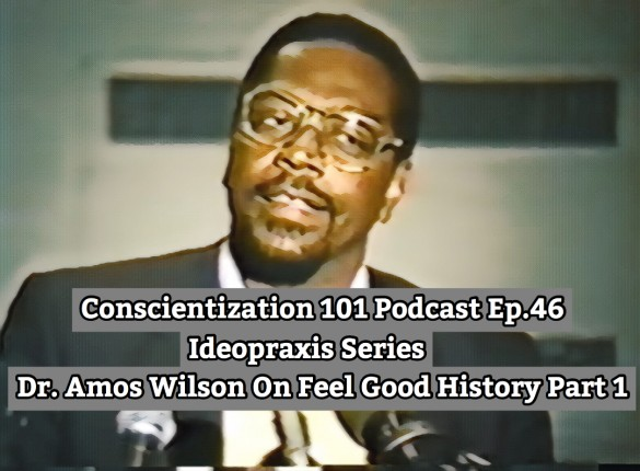 Conscientization 101 Podcast Ep.046-Dr. Amos Wilson On Feel Good History-Instagram
