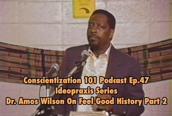 Conscientization 101 Podcast Ep.047-Dr. Amos Wilson On Feel Good History-WP