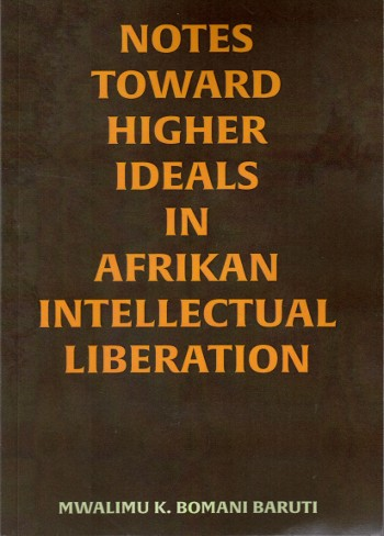 Notes Toward Higher Ideals In Afrikan Intellectual Liberation by Mwalimu K. Bomani Baruti